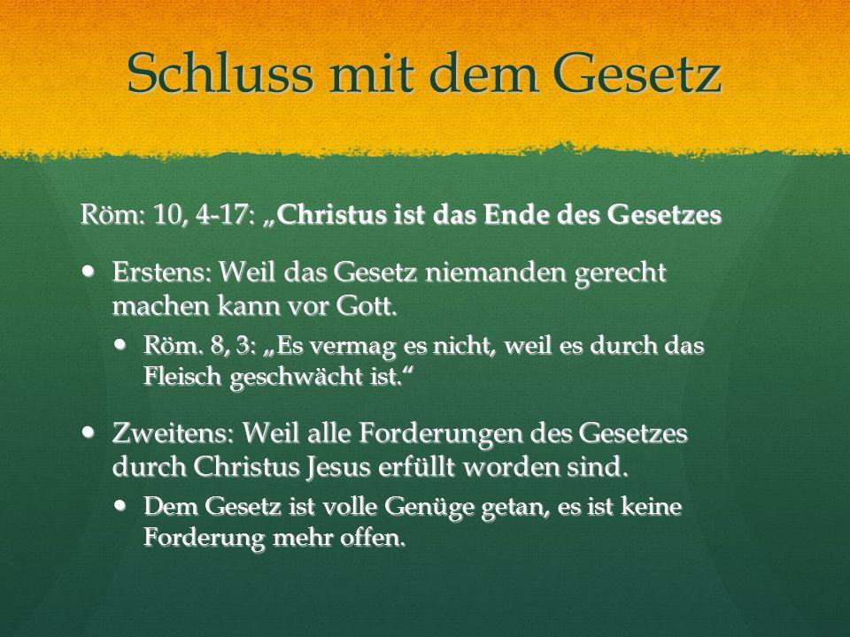 Schluss mit dem Gesetz Röm: 10, 4-17: Christus ist das Ende des Gesetzes Erstens: Weil das Gesetz niemanden gerecht machen kann vor Gott. Erstens: Wei