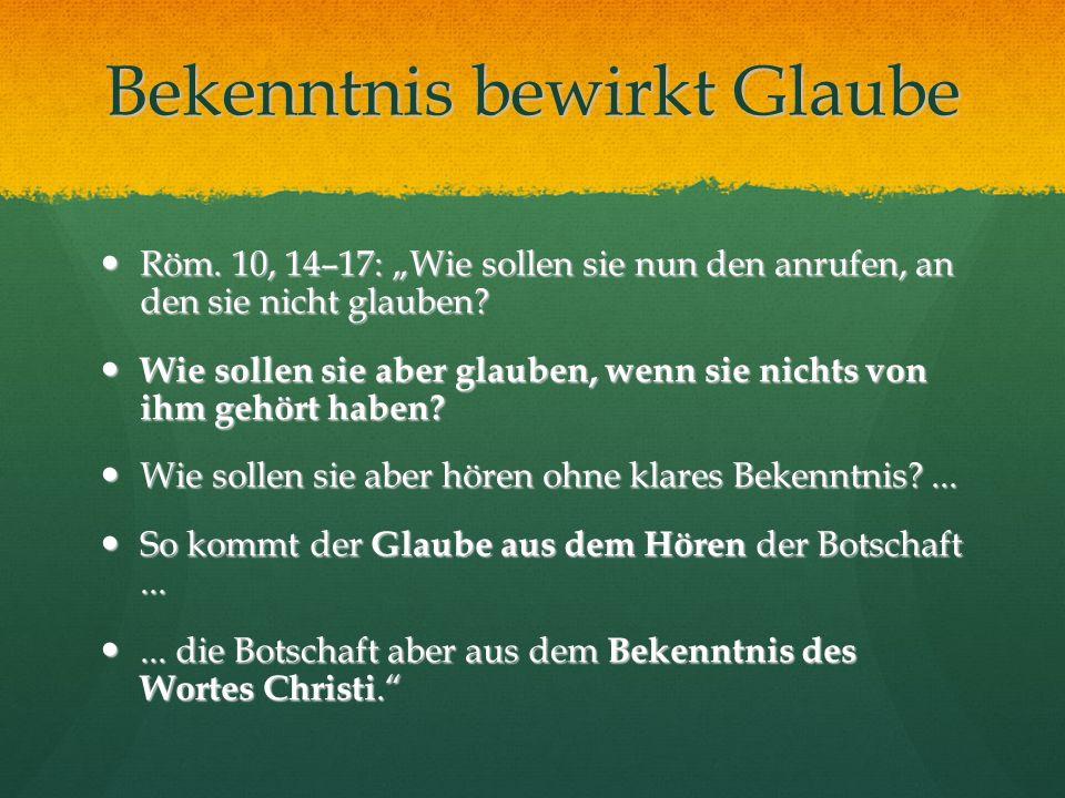 Bekenntnis bewirkt Glaube Röm. 10, 14–17: Wie sollen sie nun den anrufen, an den sie nicht glauben? Röm. 10, 14–17: Wie sollen sie nun den anrufen, an