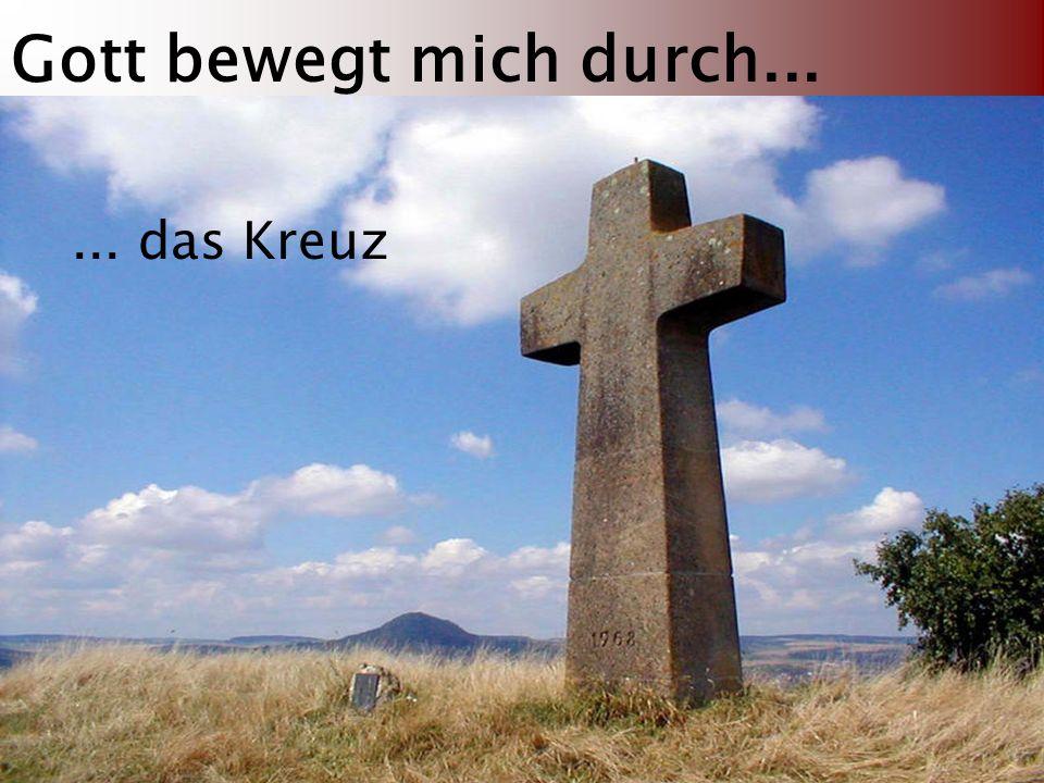 Gott bewegt mich durch...... das Kreuz