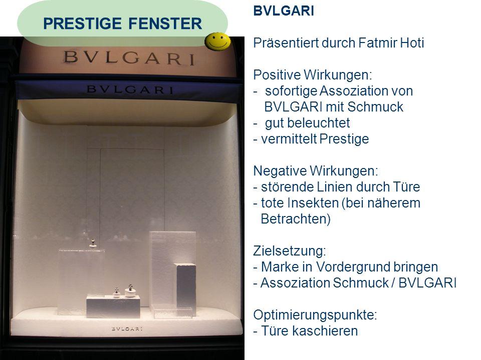 BVLGARI Präsentiert durch Fatmir Hoti Positive Wirkungen: - sofortige Assoziation von BVLGARI mit Schmuck - gut beleuchtet - vermittelt Prestige Negative Wirkungen: - störende Linien durch Türe - tote Insekten (bei näherem Betrachten) Zielsetzung: - Marke in Vordergrund bringen - Assoziation Schmuck / BVLGARI Optimierungspunkte: - Türe kaschieren