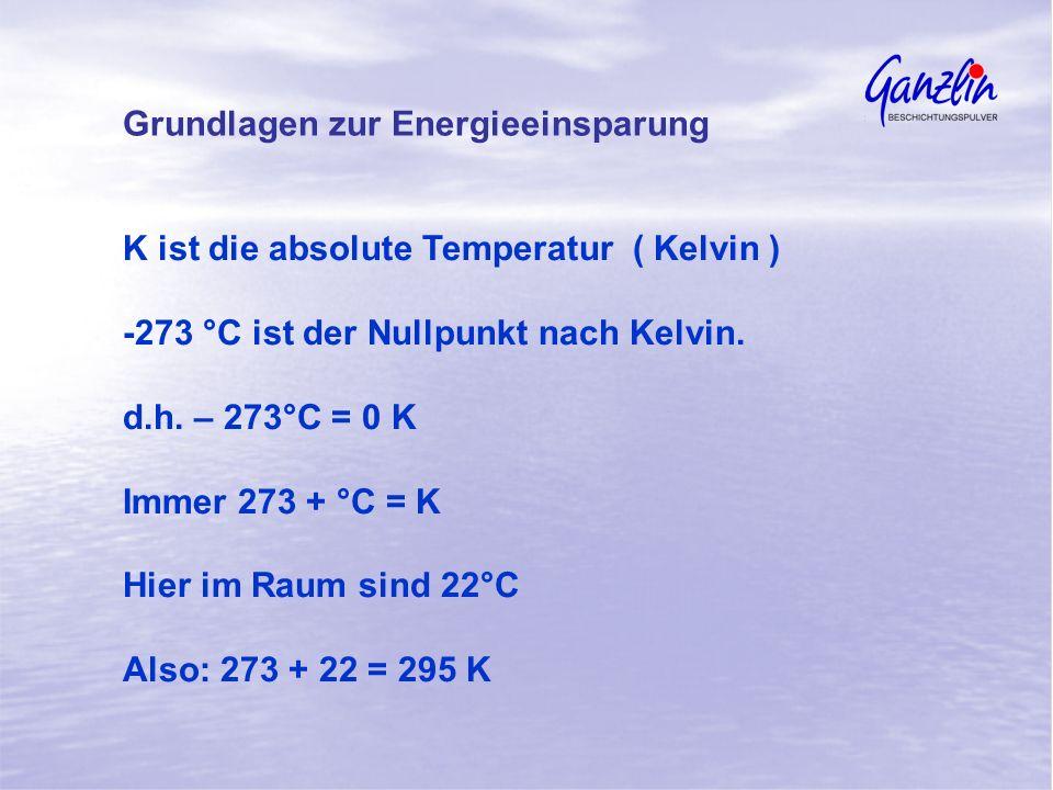 K ist die absolute Temperatur ( Kelvin ) -273 °C ist der Nullpunkt nach Kelvin. d.h. – 273°C = 0 K Immer 273 + °C = K Hier im Raum sind 22°C Also: 273