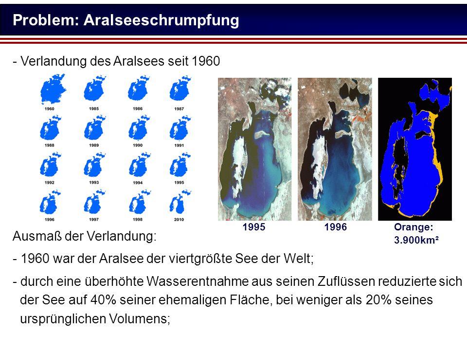 Problem: Aralseeschrumpfung - Verlandung des Aralsees seit 1960 Ausmaß der Verlandung: - 1960 war der Aralsee der viertgrößte See der Welt; - durch ei