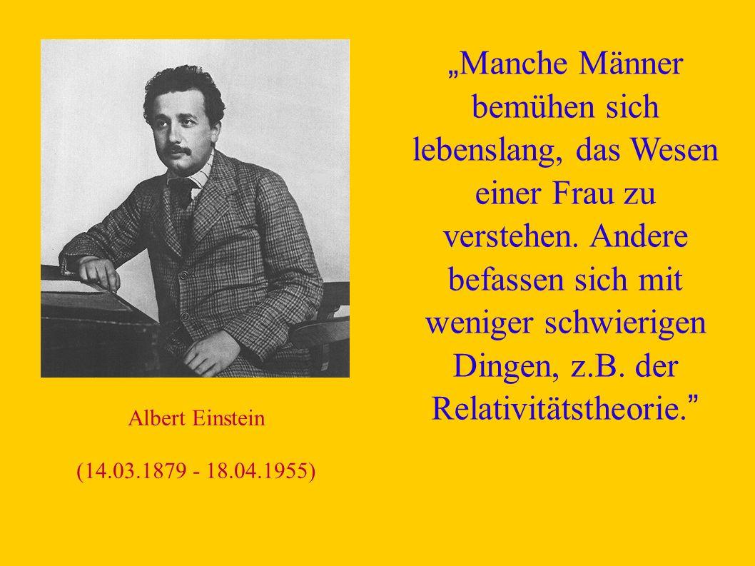 Albert Einstein (14.03.1879 - 18.04.1955) Manche Männer bemühen sich lebenslang, das Wesen einer Frau zu verstehen.
