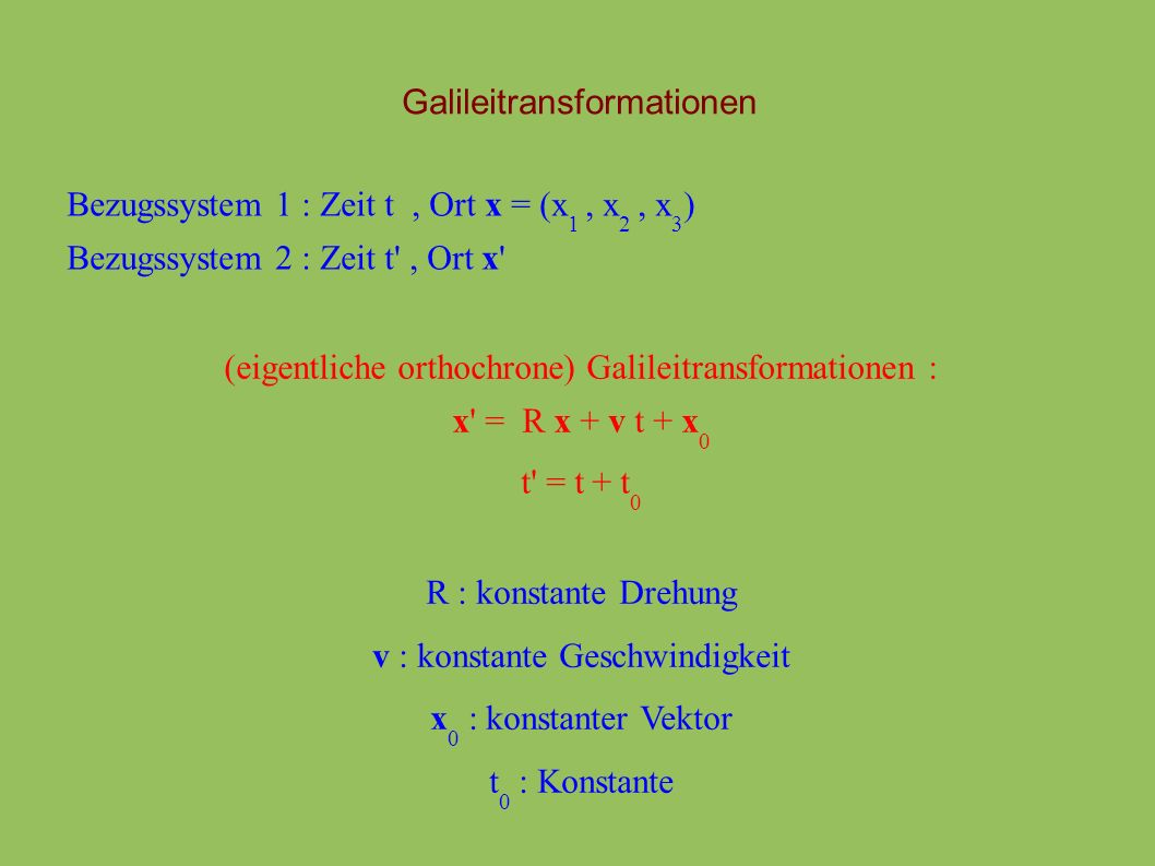 Galileitransformationen Bezugssystem 1 : Zeit t, Ort x = (x 1, x 2, x 3 ) Bezugssystem 2 : Zeit t , Ort x (eigentliche orthochrone) Galileitransformationen : x = R x + v t + x 0 t = t + t 0 R : konstante Drehung v : konstante Geschwindigkeit x 0 : konstanter Vektor t 0 : Konstante