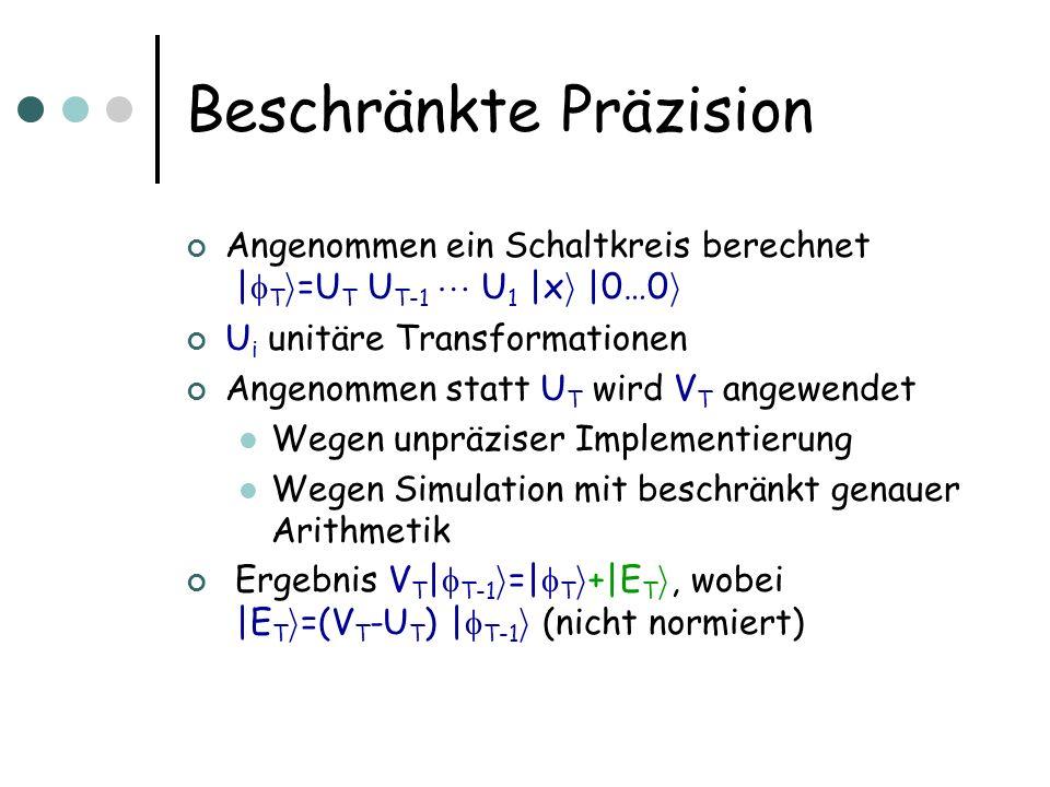 Beschränkte Präzision Angenommen ein Schaltkreis berechnet | T i =U T U T-1 U 1 |x i |0…0 i U i unitäre Transformationen Angenommen statt U T wird V T angewendet Wegen unpräziser Implementierung Wegen Simulation mit beschränkt genauer Arithmetik Ergebnis V T | T-1 i =| T i +|E T i, wobei |E T i =(V T -U T ) | T-1 i (nicht normiert)