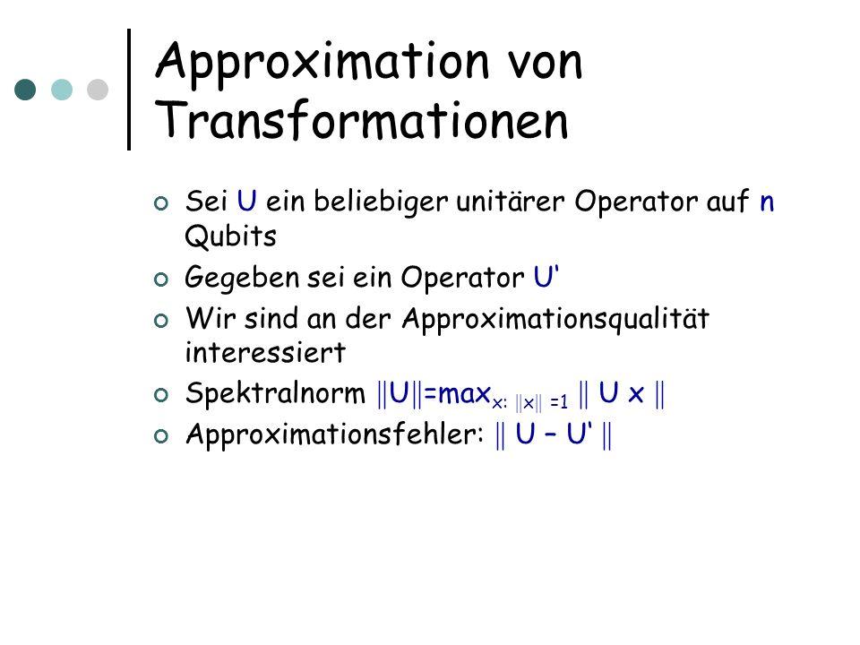 Approximation von Transformationen Sei U ein beliebiger unitärer Operator auf n Qubits Gegeben sei ein Operator U Wir sind an der Approximationsqualität interessiert Spektralnorm k U k =max x: k x k =1 k U x k Approximationsfehler: k U – U k