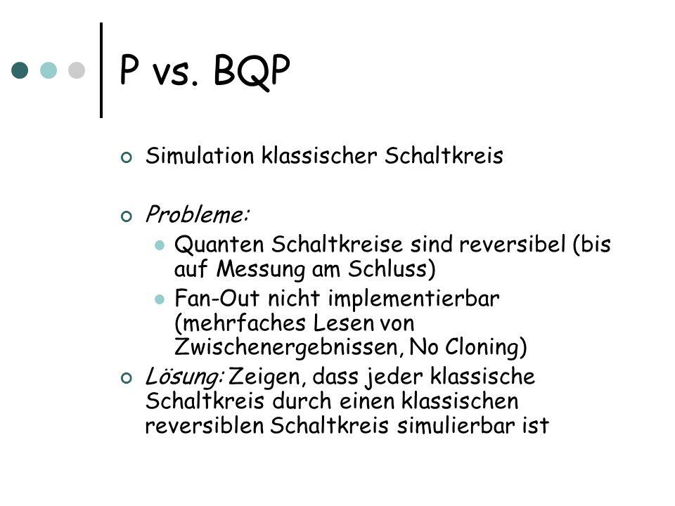 P vs. BQP Simulation klassischer Schaltkreis Probleme: Quanten Schaltkreise sind reversibel (bis auf Messung am Schluss) Fan-Out nicht implementierbar