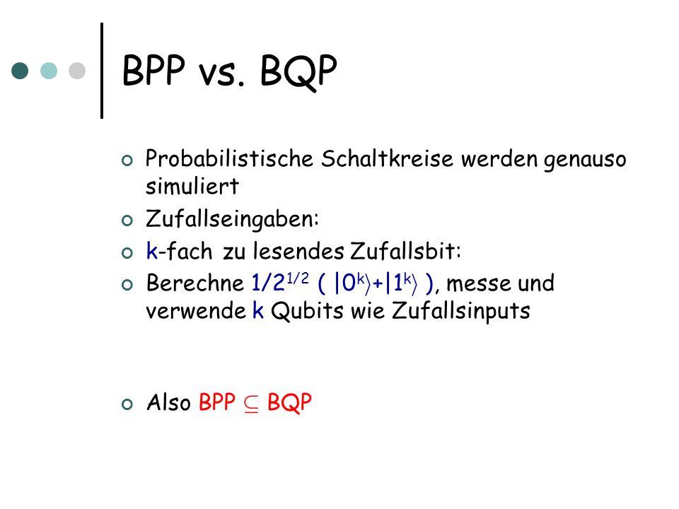 BPP vs. BQP Probabilistische Schaltkreise werden genauso simuliert Zufallseingaben: k-fach zu lesendes Zufallsbit: Berechne 1/2 1/2 ( |0 k i +|1 k i )
