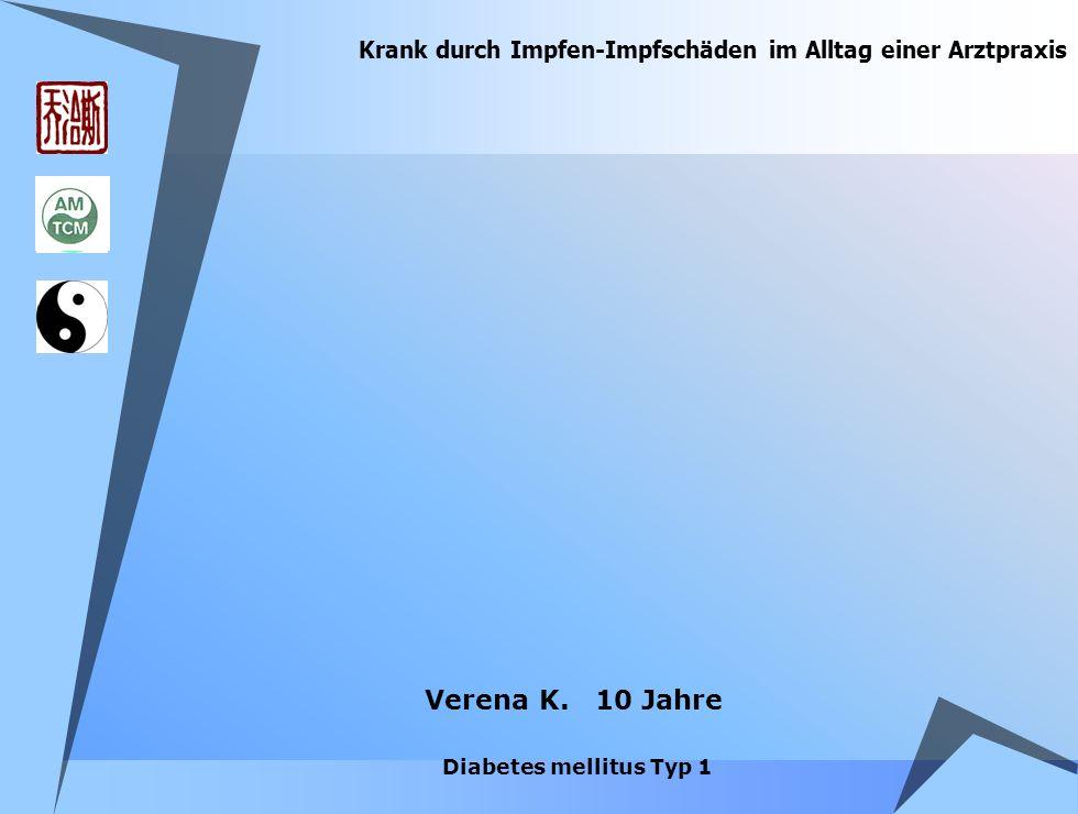 Krank durch Impfen-Impfschäden im Alltag einer Arztpraxis Verena K. 10 Jahre Diabetes mellitus Typ 1