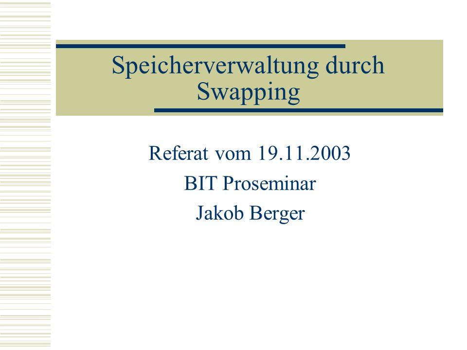 Speicherverwaltung durch Swapping Referat vom 19.11.2003 BIT Proseminar Jakob Berger