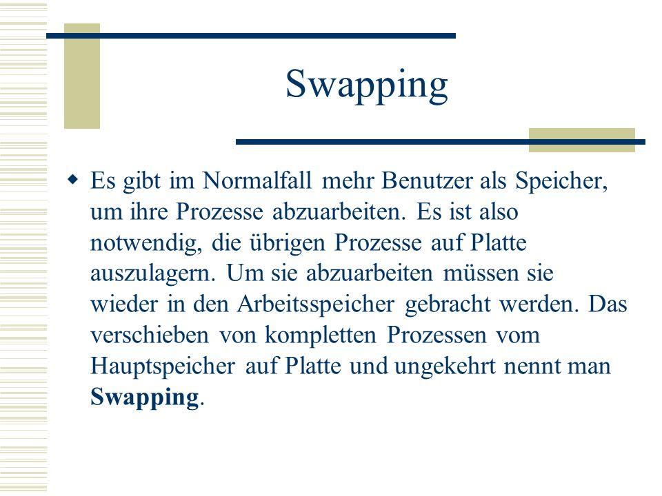 Swapping Es gibt im Normalfall mehr Benutzer als Speicher, um ihre Prozesse abzuarbeiten. Es ist also notwendig, die übrigen Prozesse auf Platte auszu