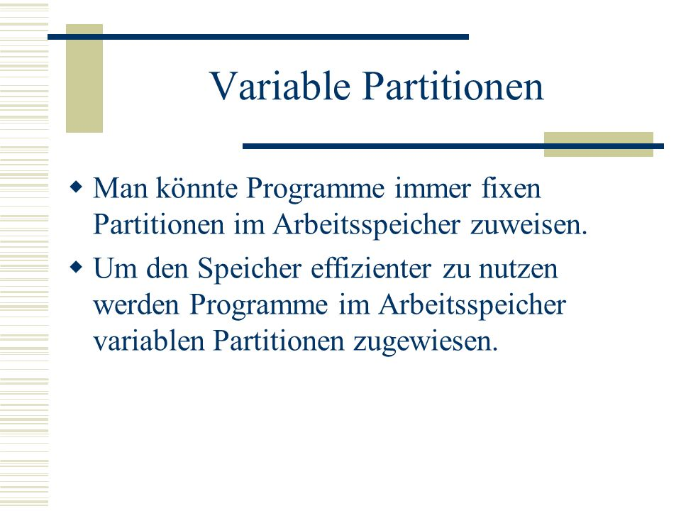 Variable Partitionen Man könnte Programme immer fixen Partitionen im Arbeitsspeicher zuweisen. Um den Speicher effizienter zu nutzen werden Programme