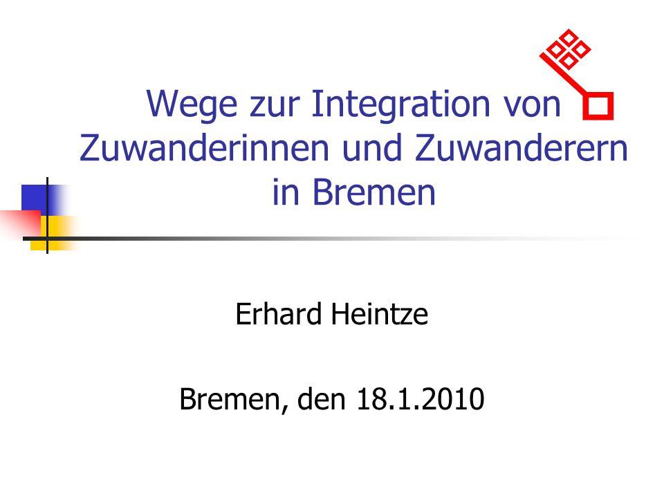 Wege zur Integration von Zuwanderinnen und Zuwanderern in Bremen Erhard Heintze Bremen, den 18.1.2010