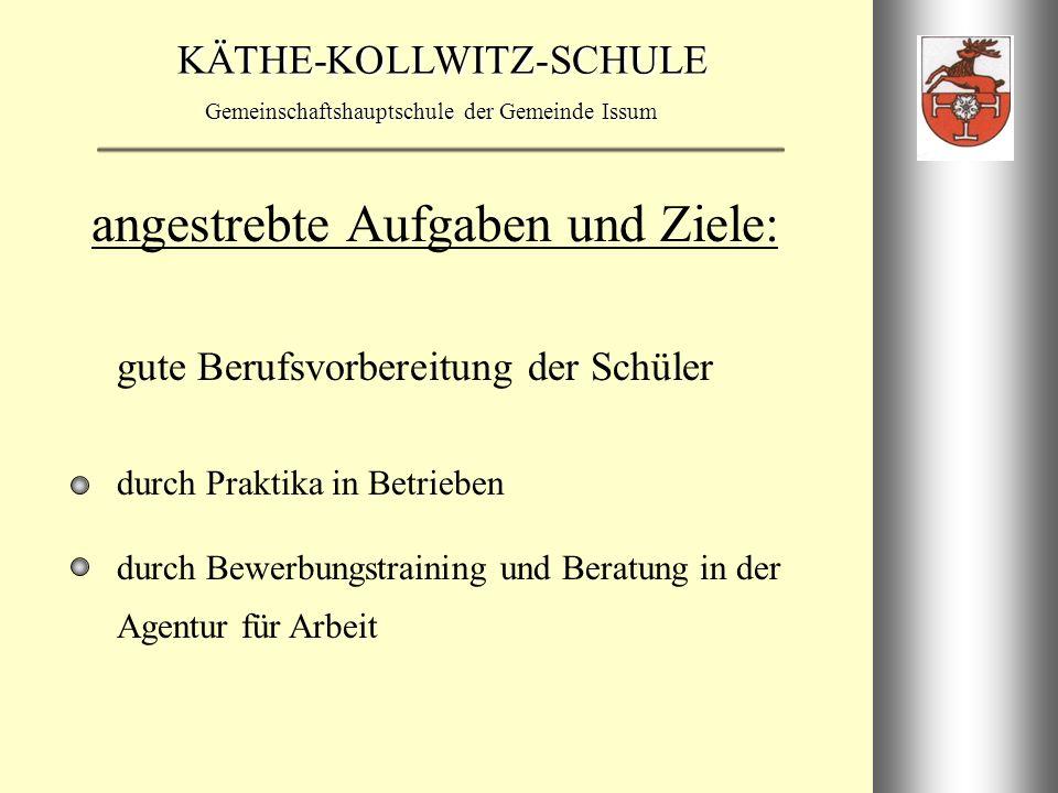 KÄTHE-KOLLWITZ-SCHULE Gemeinschaftshauptschule der Gemeinde Issum Erziehung zur Selbständigkeit durch Übernahme von Eigenverantwortung durch Entscheidungsfreiheit angestrebte Aufgaben und Ziele:
