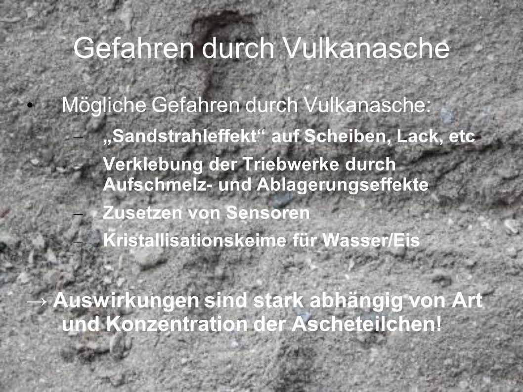 Gefahren durch Vulkanasche Mögliche Gefahren durch Vulkanasche: – Sandstrahleffekt auf Scheiben, Lack, etc – Verklebung der Triebwerke durch Aufschmel