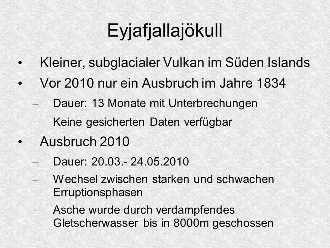 Eyjafjallajökull Kleiner, subglacialer Vulkan im Süden Islands Vor 2010 nur ein Ausbruch im Jahre 1834 – Dauer: 13 Monate mit Unterbrechungen – Keine