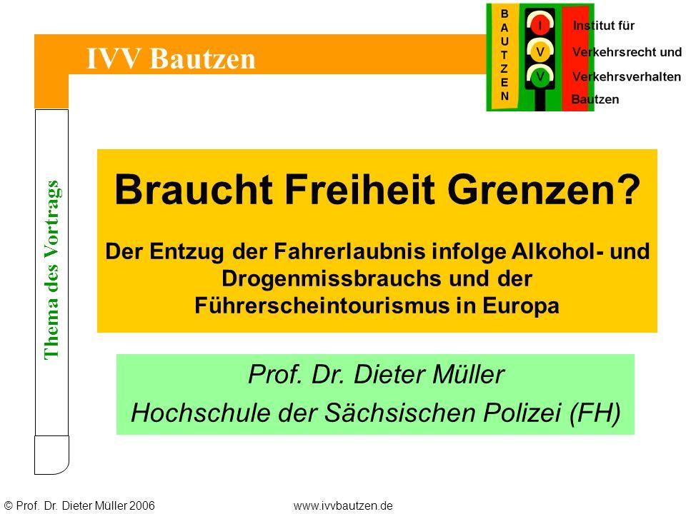 © Prof. Dr. Dieter Müller 2006www.ivvbautzen.de Thema des Vortrags IVV Bautzen Braucht Freiheit Grenzen? Der Entzug der Fahrerlaubnis infolge Alkohol-