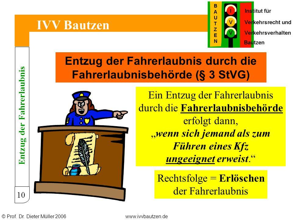 © Prof. Dr. Dieter Müller 2006www.ivvbautzen.de IVV Bautzen 10 Entzug der Fahrerlaubnis durch die Fahrerlaubnisbehörde (§ 3 StVG) Ein Entzug der Fahre