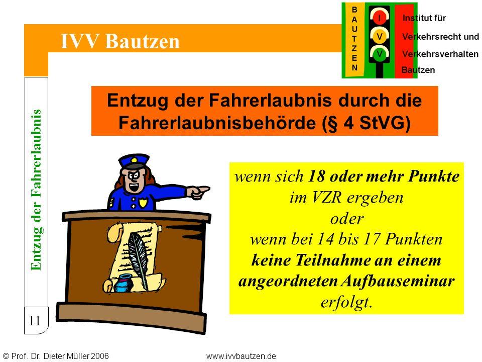 © Prof. Dr. Dieter Müller 2006www.ivvbautzen.de IVV Bautzen 11 Entzug der Fahrerlaubnis durch die Fahrerlaubnisbehörde (§ 4 StVG) wenn sich 18 oder me