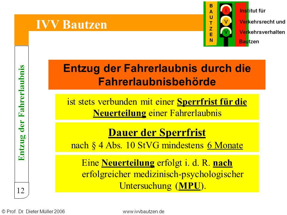© Prof. Dr. Dieter Müller 2006www.ivvbautzen.de IVV Bautzen 12 Entzug der Fahrerlaubnis durch die Fahrerlaubnisbehörde ist stets verbunden mit einer S