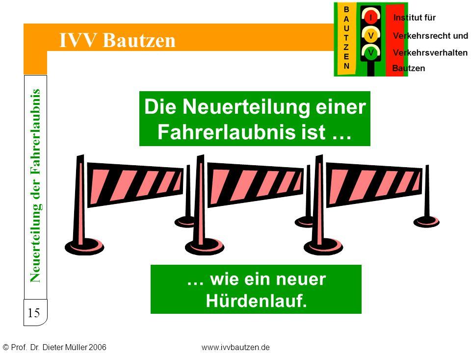 © Prof. Dr. Dieter Müller 2006www.ivvbautzen.de IVV Bautzen 15 Die Neuerteilung einer Fahrerlaubnis ist … … wie ein neuer Hürdenlauf. Neuerteilung der