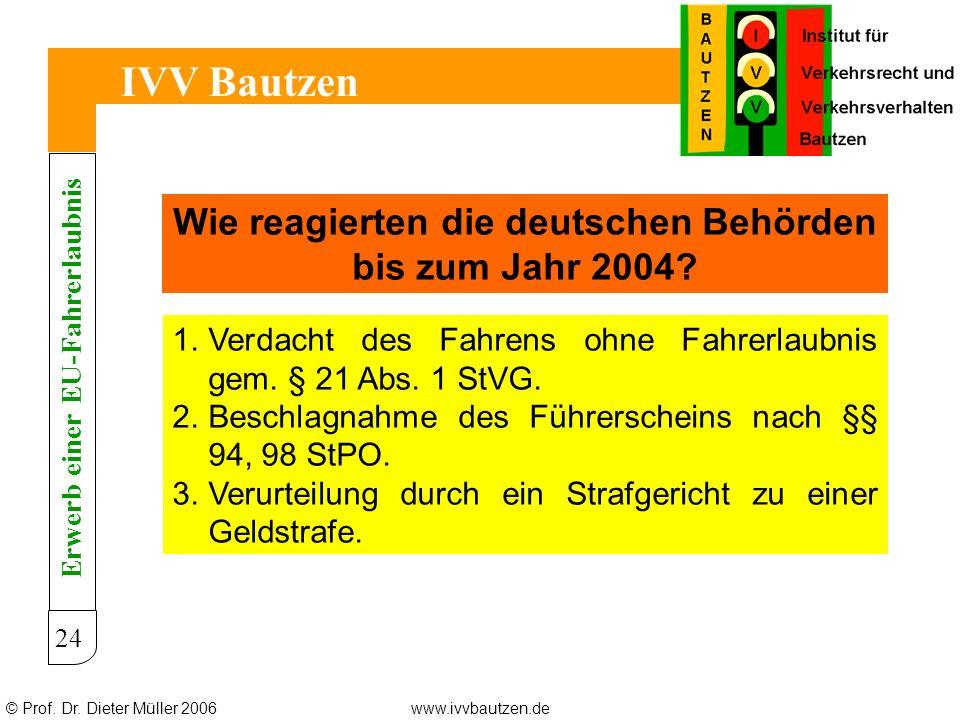 © Prof. Dr. Dieter Müller 2006www.ivvbautzen.de IVV Bautzen 24 Wie reagierten die deutschen Behörden bis zum Jahr 2004? 1.Verdacht des Fahrens ohne Fa