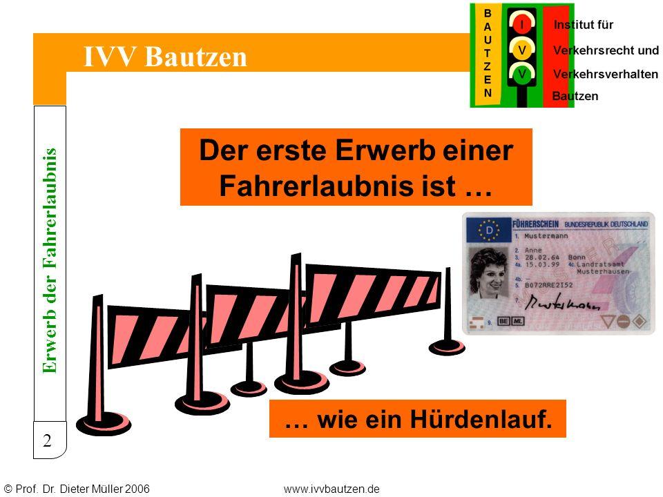 © Prof. Dr. Dieter Müller 2006www.ivvbautzen.de IVV Bautzen 2 Der erste Erwerb einer Fahrerlaubnis ist … … wie ein Hürdenlauf. Erwerb der Fahrerlaubni
