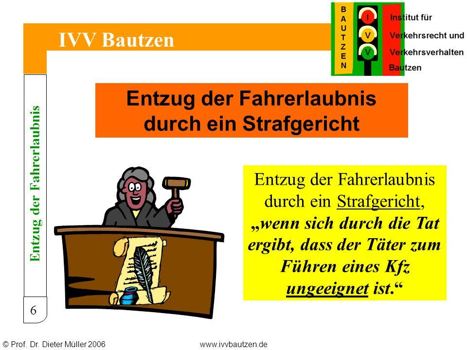 © Prof. Dr. Dieter Müller 2006www.ivvbautzen.de IVV Bautzen 6 Entzug der Fahrerlaubnis durch ein Strafgericht Entzug der Fahrerlaubnis durch ein Straf