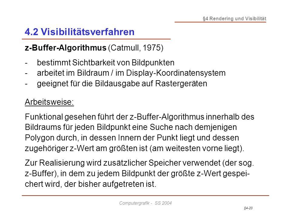 §4-20 §4 Rendering und Visibilität Computergrafik - SS 2004 4.2 Visibilitätsverfahren z-Buffer-Algorithmus (Catmull, 1975) - bestimmt Sichtbarkeit von