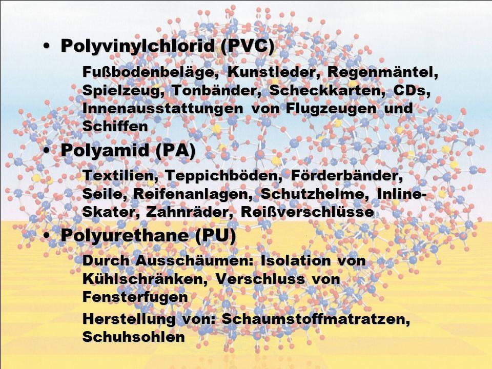 Polyvinylchlorid (PVC)Polyvinylchlorid (PVC) Fußbodenbeläge, Kunstleder, Regenmäntel, Spielzeug, Tonbänder, Scheckkarten, CDs, Innenausstattungen von Flugzeugen und Schiffen Polyamid (PA)Polyamid (PA) Textilien, Teppichböden, Förderbänder, Seile, Reifenanlagen, Schutzhelme, Inline- Skater, Zahnräder, Reißverschlüsse Polyurethane (PU)Polyurethane (PU) Durch Ausschäumen: Isolation von Kühlschränken, Verschluss von Fensterfugen Herstellung von: Schaumstoffmatratzen, Schuhsohlen