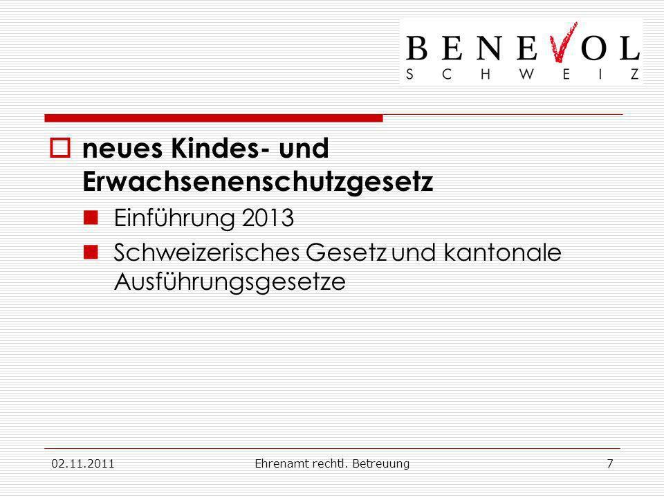 02.11.2011Ehrenamt rechtl. Betreuung7 neues Kindes- und Erwachsenenschutzgesetz Einführung 2013 Schweizerisches Gesetz und kantonale Ausführungsgesetz