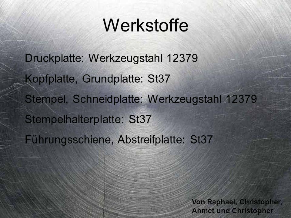 Von Raphael, Christopher, Ahmet und Christopher Werkstoffe Druckplatte: Werkzeugstahl 12379 Kopfplatte, Grundplatte: St37 Stempel, Schneidplatte: Werk