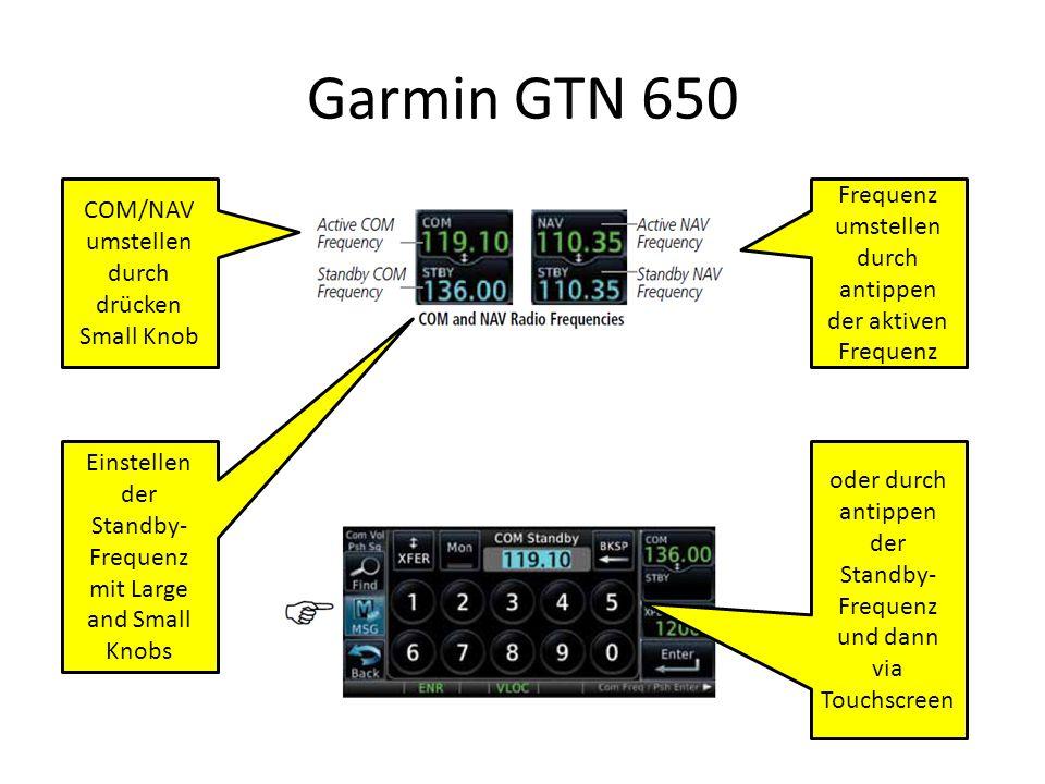 Garmin GTN 650 COM/NAV umstellen durch drücken Small Knob Frequenz umstellen durch antippen der aktiven Frequenz Einstellen der Standby- Frequenz mit Large and Small Knobs oder durch antippen der Standby- Frequenz und dann via Touchscreen