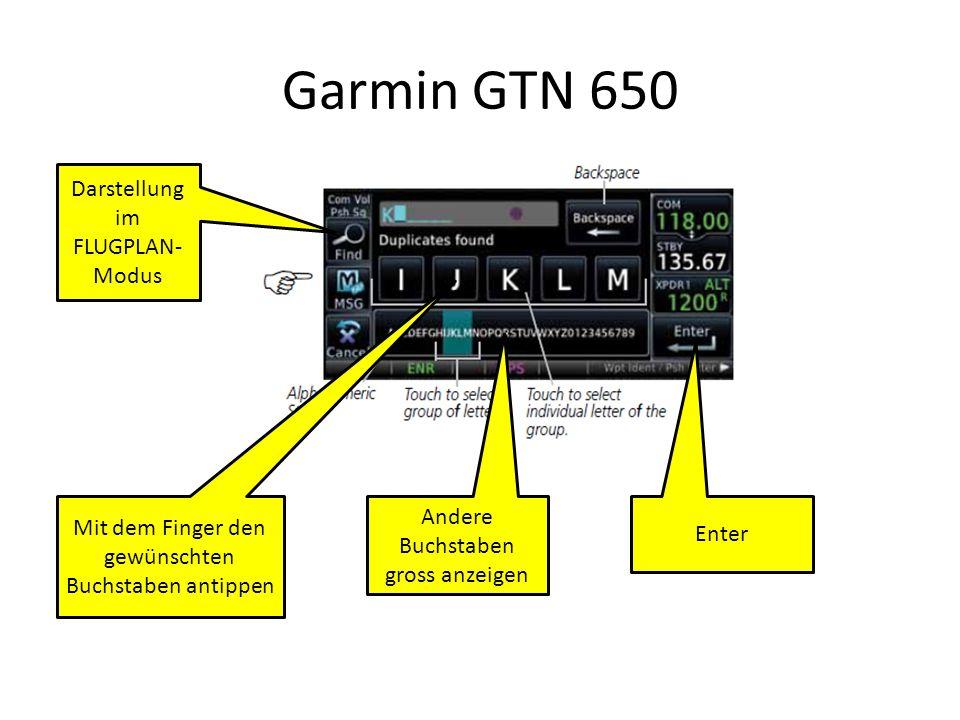 Garmin GTN 650 Darstellung im FLUGPLAN- Modus Andere Buchstaben gross anzeigen Mit dem Finger den gewünschten Buchstaben antippen Enter