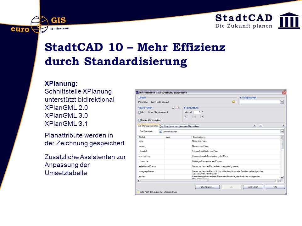 StadtCAD 10 – Mehr Effizienz durch Standardisierung XPlanung: Schnittstelle XPlanung unterstützt bidirektional XPlanGML 2.0 XPlanGML 3.0 XPlanGML 3.1 Planattribute werden in der Zeichnung gespeichert Zusätzliche Assistenten zur Anpassung der Umsetztabelle