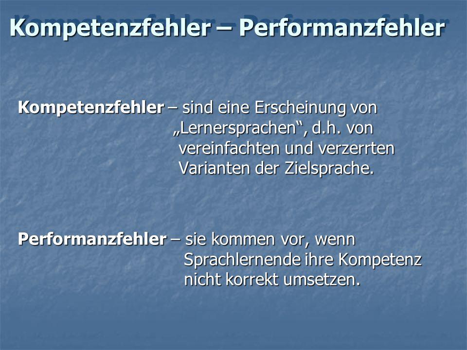 Kompetenzfehler – Performanzfehler Kompetenzfehler – sind eine Erscheinung von Lernersprachen, d.h. von vereinfachten und verzerrten Varianten der Zie
