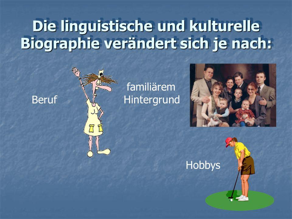 Die linguistische und kulturelle Biographie verändert sich je nach: Beruf familiärem Hintergrund Hobbys