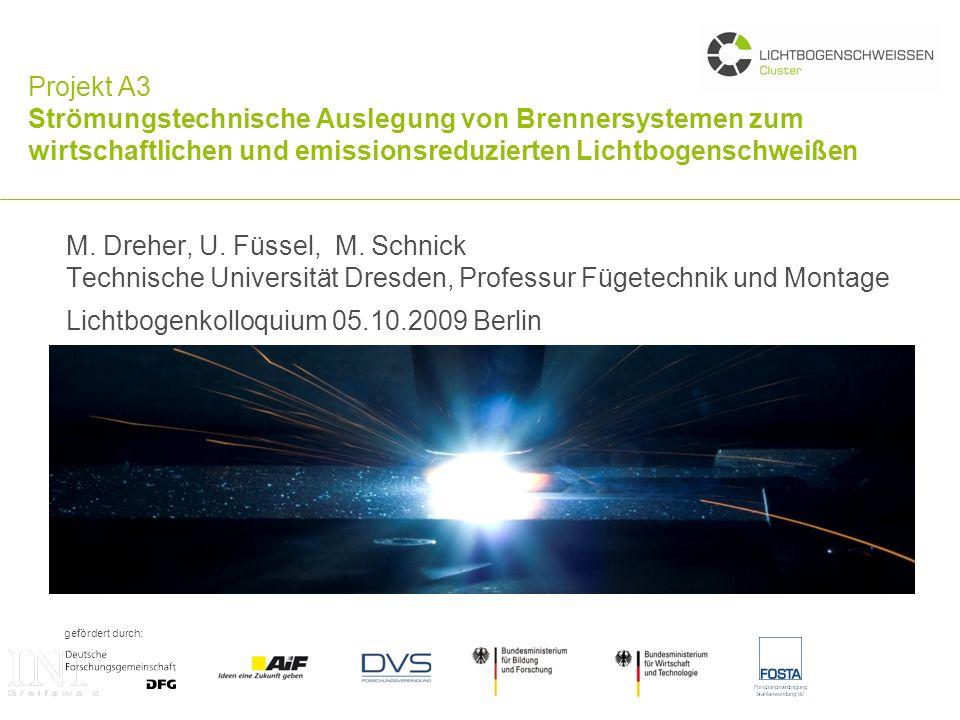 gefördert durch: Projekt A3 Strömungstechnische Auslegung von Brennersystemen zum wirtschaftlichen und emissionsreduzierten Lichtbogenschweißen M. Dre
