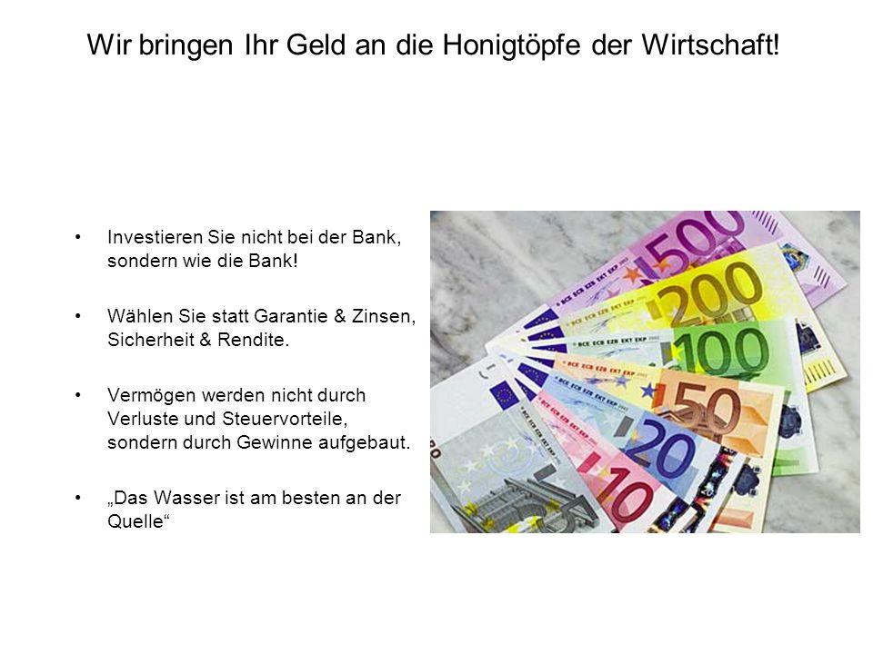 Wir bringen Ihr Geld an die Honigtöpfe der Wirtschaft! Investieren Sie nicht bei der Bank, sondern wie die Bank! Wählen Sie statt Garantie & Zinsen, S