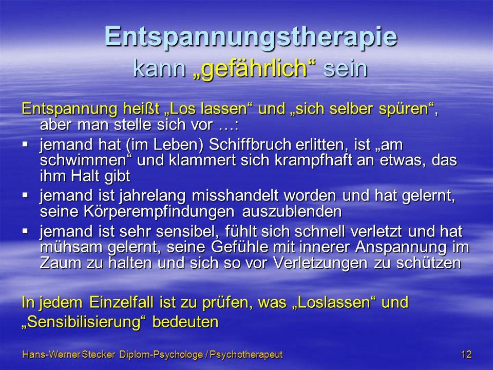 Hans-Werner Stecker Diplom-Psychologe / Psychotherapeut 12 Entspannungstherapie kann gefährlich sein Entspannung heißt Los lassen und sich selber spür