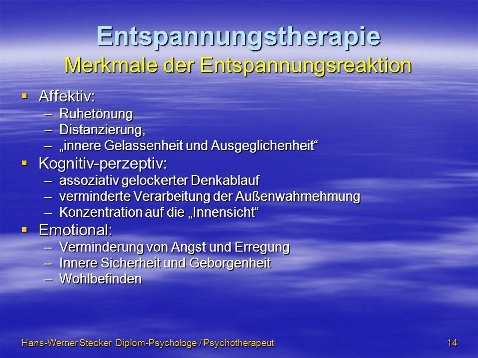 Hans-Werner Stecker Diplom-Psychologe / Psychotherapeut 14 Entspannungstherapie Merkmale der Entspannungsreaktion Affektiv: Affektiv: –Ruhetönung –Dis