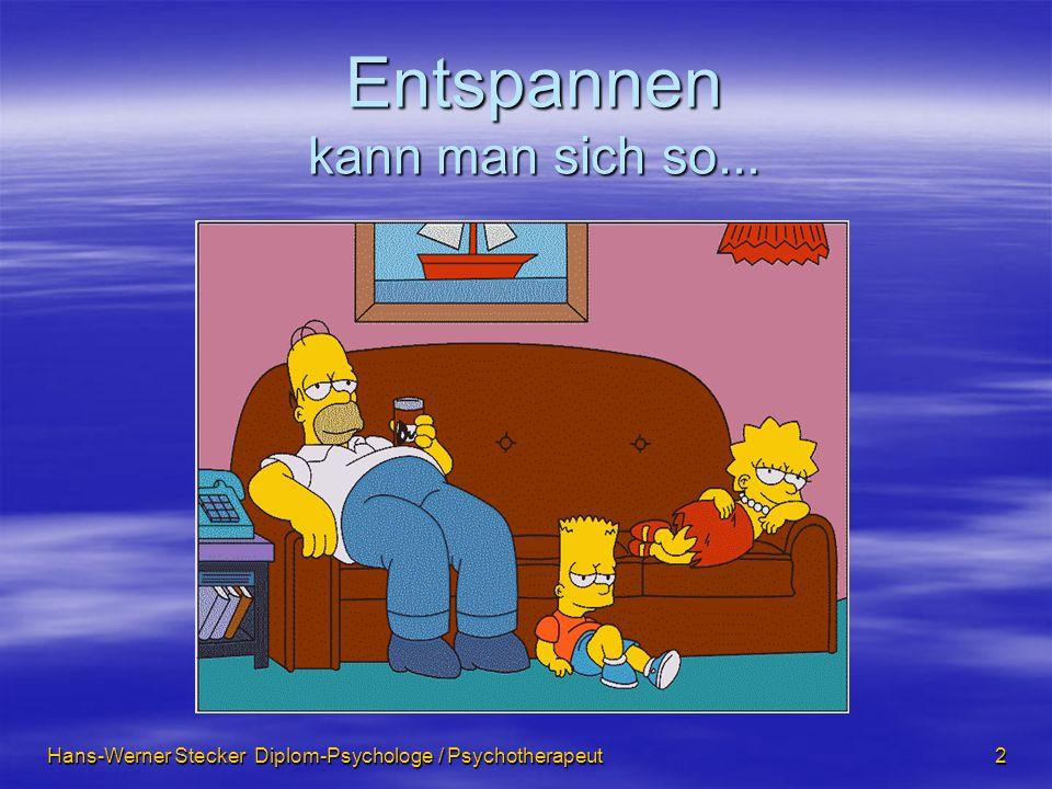 Hans-Werner Stecker Diplom-Psychologe / Psychotherapeut 2 Entspannen kann man sich so...