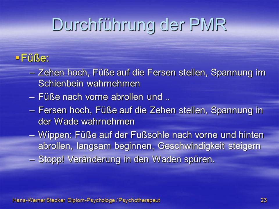 Hans-Werner Stecker Diplom-Psychologe / Psychotherapeut 23 Durchführung der PMR Füße: Füße: –Zehen hoch, Füße auf die Fersen stellen, Spannung im Schi