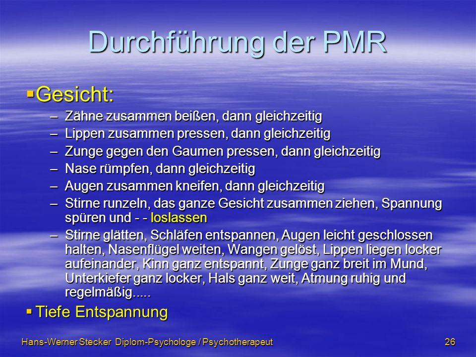 Hans-Werner Stecker Diplom-Psychologe / Psychotherapeut 26 Durchführung der PMR Gesicht: Gesicht: –Zähne zusammen beißen, dann gleichzeitig –Lippen zu