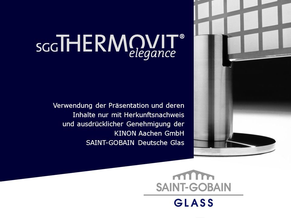 Verwendung der Präsentation und deren Inhalte nur mit Herkunftsnachweis und ausdrücklicher Genehmigung der KINON Aachen GmbH SAINT-GOBAIN Deutsche Gla
