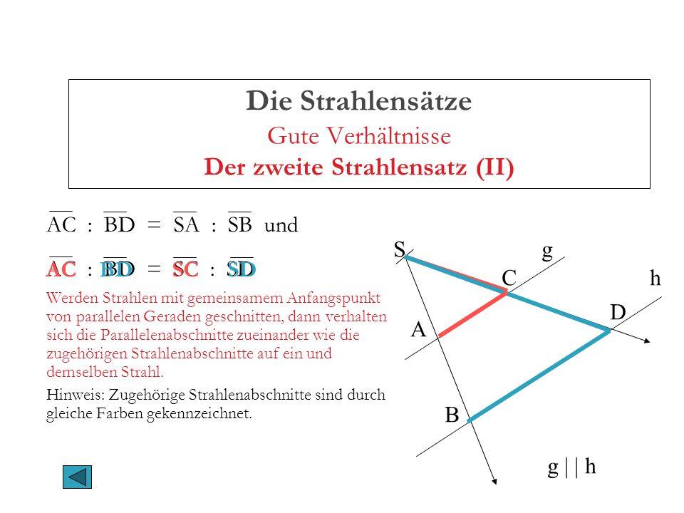 Die Strahlensätze Gute Verhältnisse Der zweite Strahlensatz (II) AC : BD = SA : SB und AC : BD = SC : SD Werden Strahlen mit gemeinsamem Anfangspunkt