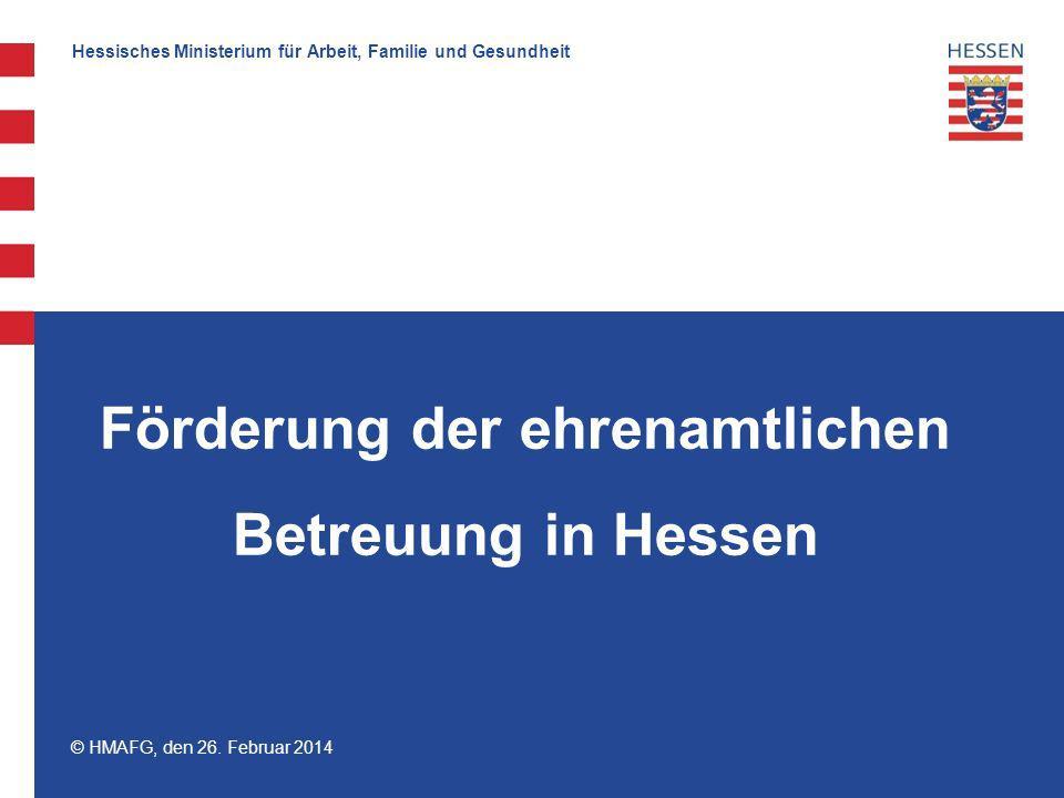 Hessisches Ministerium für Arbeit, Familie und Gesundheit © HMAFG, den 26. Februar 2014 Förderung der ehrenamtlichen Betreuung in Hessen