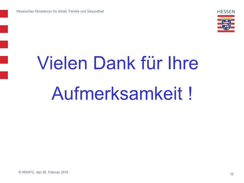 15 Hessisches Ministerium für Arbeit, Familie und Gesundheit Vielen Dank für Ihre Aufmerksamkeit ! © HMAFG, den 26. Februar 2014
