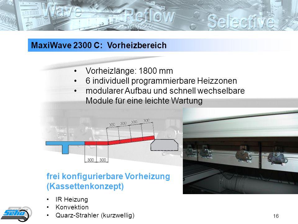 16 MaxiWave 2300 C: Vorheizbereich frei konfigurierbare Vorheizung (Kassettenkonzept) IR Heizung Konvektion Quarz-Strahler (kurzwellig) Vorheizlänge: