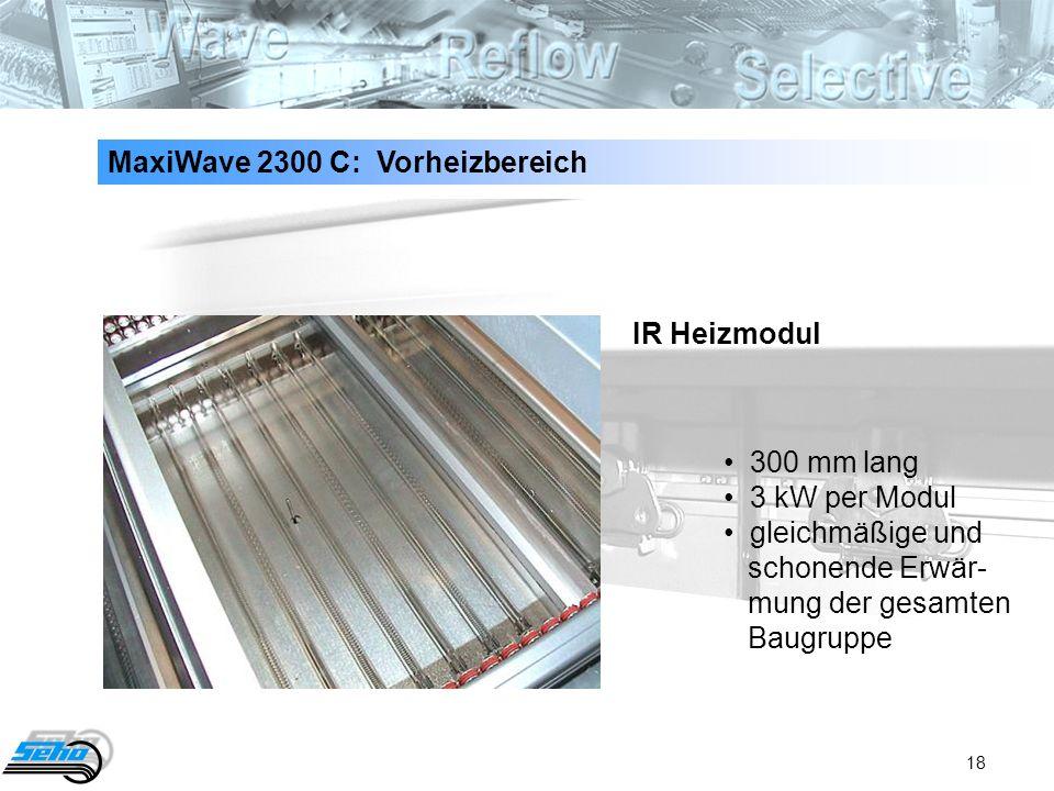 18 MaxiWave 2300 C: Vorheizbereich 300 mm lang 3 kW per Modul gleichmäßige und schonende Erwär- mung der gesamten Baugruppe IR Heizmodul